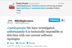 Screenshot of twitter response from @peskypeople to @bbcbigscreens asking @bbcbigscreens @britishmonarchy will the big screens have #subtitles or #audiodescription available thanks #deaf. @bbcbigscreens replied: @peskypeople We have investigated, unfortunately it is technically impossible at this time with our current software. Apologies.